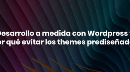 Desarrollo a medida con WordPress y por qué evitar los themes prediseñados